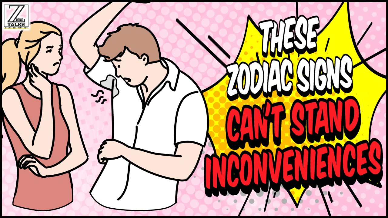 THESE 6 ZODIAC SIGNS CAN'T STAND INCONVENIENCES
