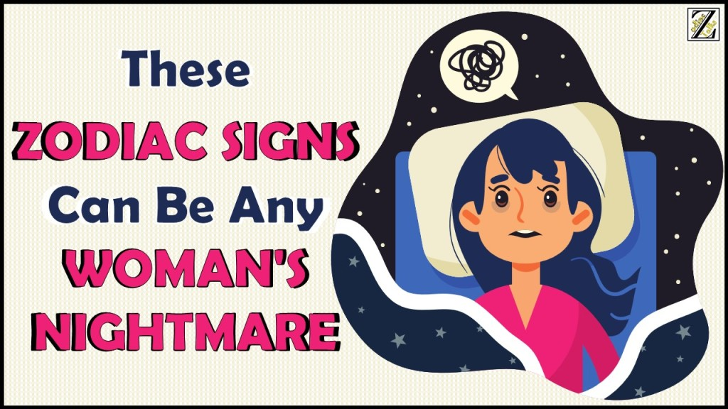 These 3 Zodiac Signs Can Be Any Woman's Nightmare