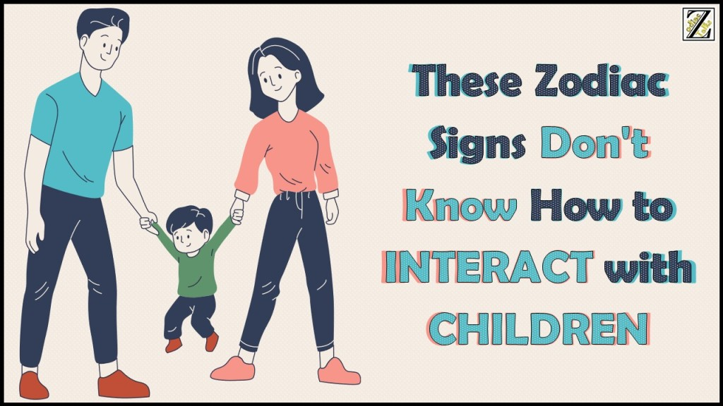 6 Zodiac Signs Who Just Don't Know How to INTERACT with CHILDREN