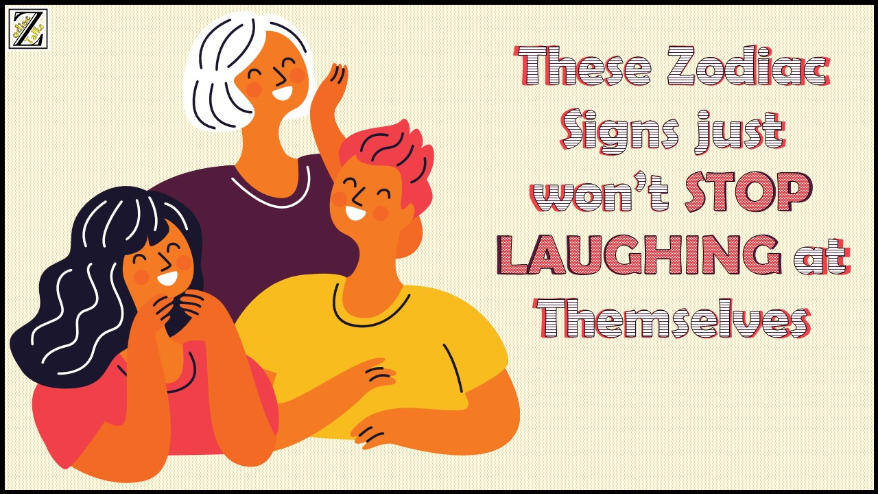 THESE ZODIAC SIGNS JUST WON'T STOP LAUGHING AT THEMSELVES