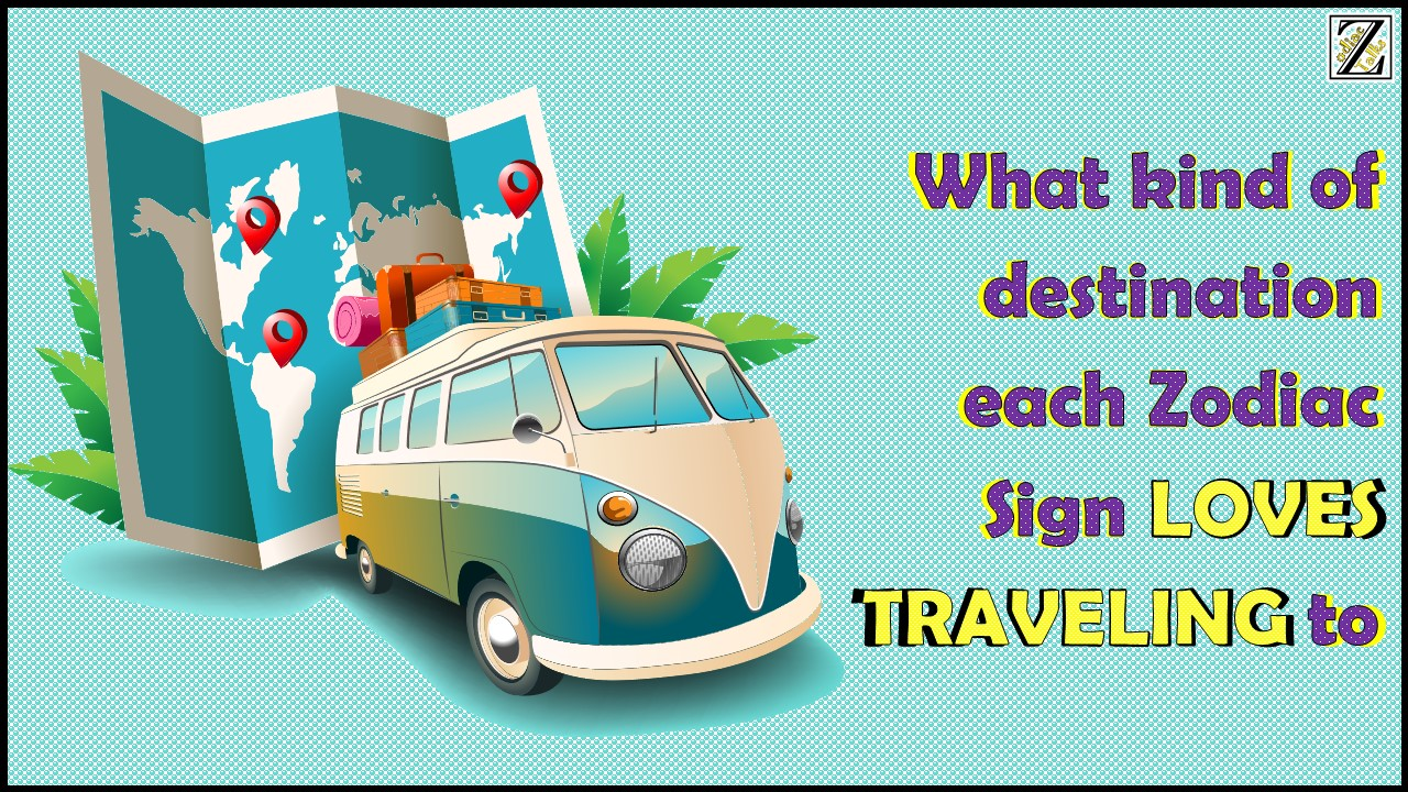 What kind of destination each Zodiac Sign LOVES traveling to?
