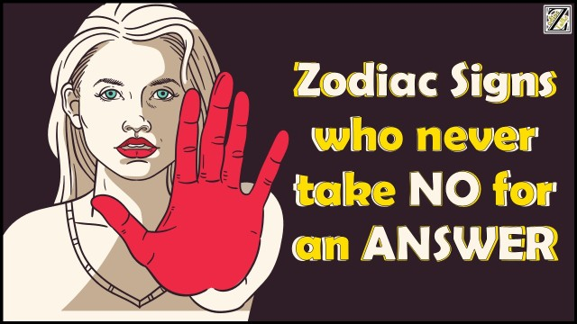 Zodiac Signs who Never take no for an answer