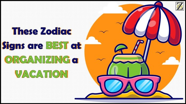 THESE ZODIAC SIGNS ARE BEST AT ORGANIZING A VACATION