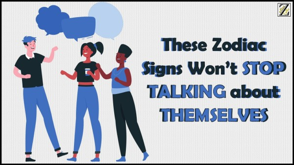 THESE ZODIAC SIGNS WON'T STOP TALKING ABOUT THEMSELVES