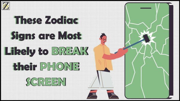 THESE ZODIAC SIGNS ARE MOST LIKELY TO BREAK THEIR PHONE SCREEN