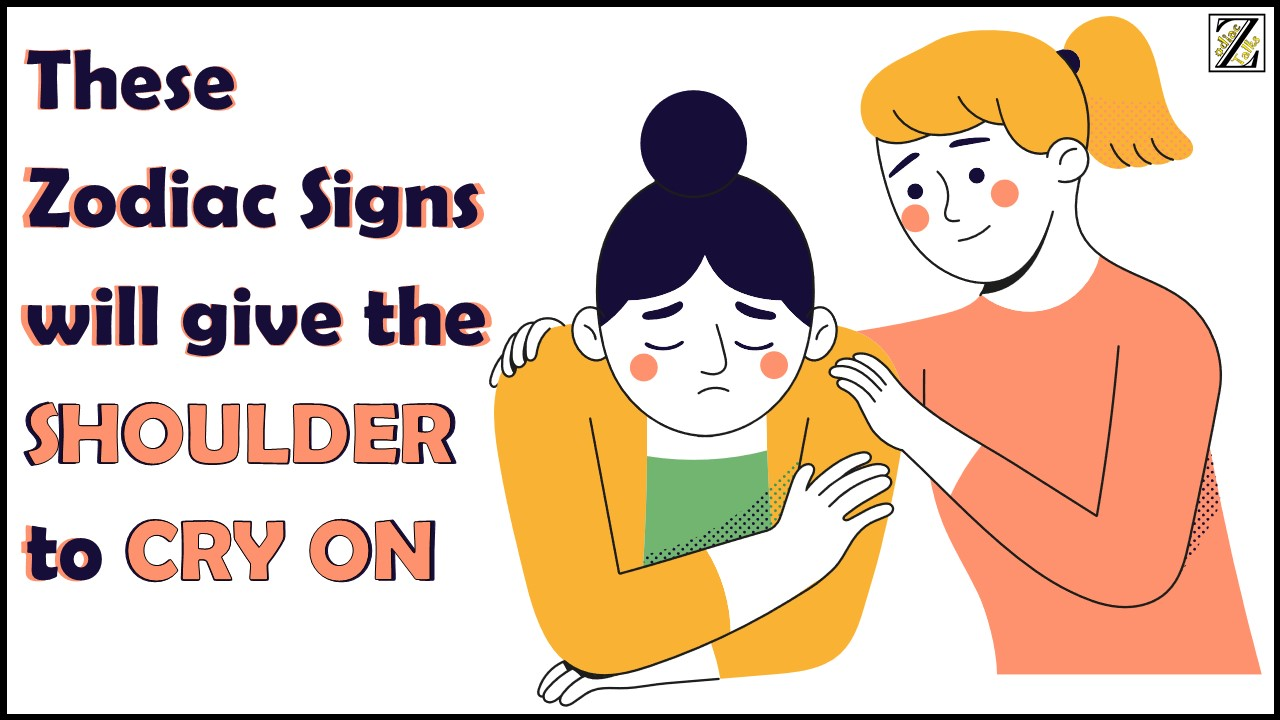 THESE ZODIAC SIGNS WILL GIVE THE SHOULDER TO CRY ON