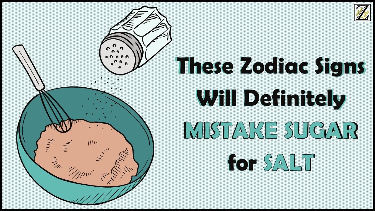 These Zodiac Signs Will Definitely MISTAKE SUGAR for SALT